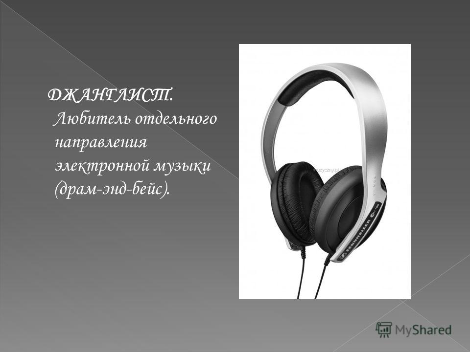 ДЖАНГЛИСТ. Любитель отдельного направления электронной музыки (драм-энд-бейс).