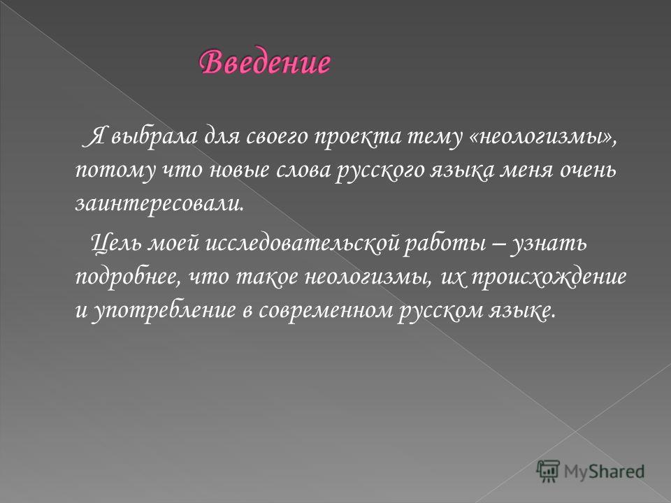 Я выбрала для своего проекта тему «неологизмы», потому что новые слова русского языка меня очень заинтересовали. Цель моей исследовательской работы – узнать подробнее, что такое неологизмы, их происхождение и употребление в современном русском языке.