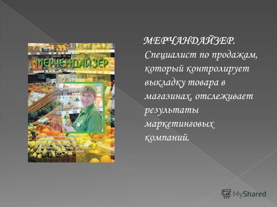 МЕРЧАНДАЙЗЕР. Специалист по продажам, который контролирует выкладку товара в магазинах, отслеживает результаты маркетинговых компаний.