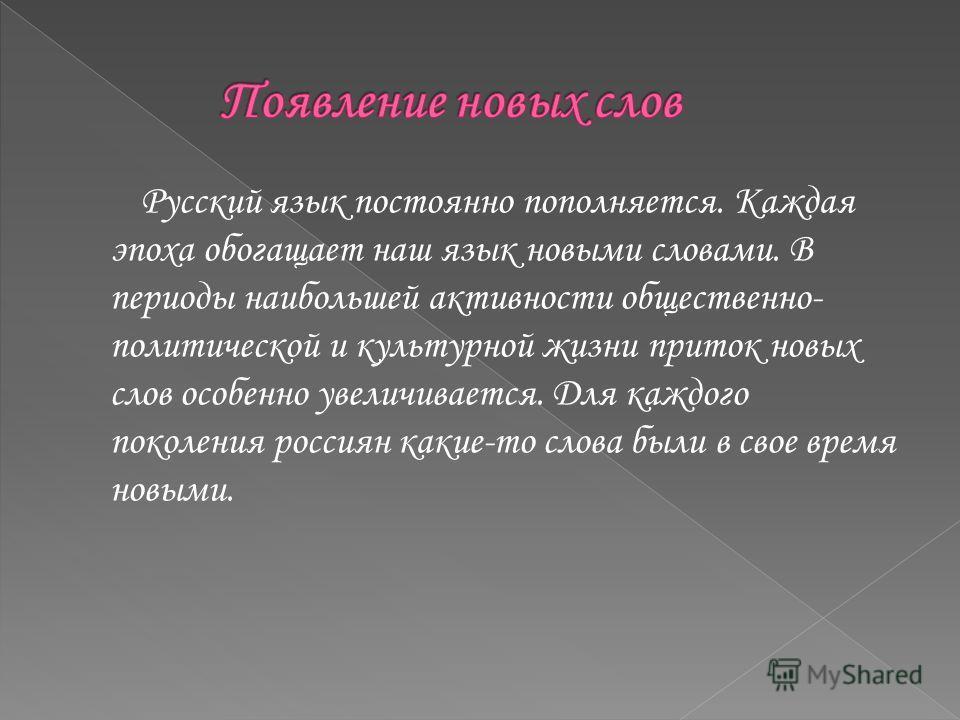 Русский язык постоянно пополняется. Каждая эпоха обогащает наш язык новыми словами. В периоды наибольшей активности общественно- политической и культурной жизни приток новых слов особенно увеличивается. Для каждого поколения россиян какие-то слова бы