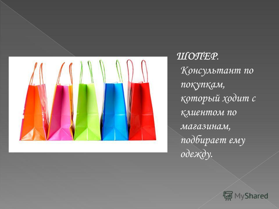 ШОПЕР. Консультант по покупкам, который ходит с клиентом по магазинам, подбирает ему одежду.