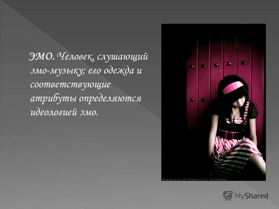 ЭМО. Человек, слушающий эмо-музыку; его одежда и соответствующие атрибуты определяются идеологией эмо.