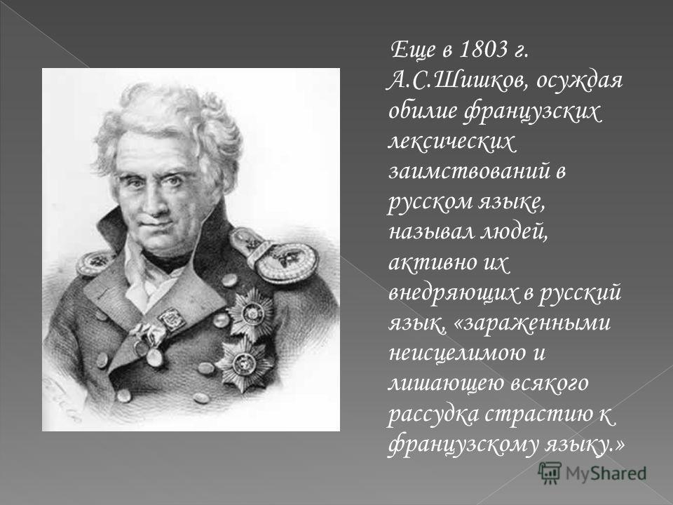 Еще в 1803 г. А.С.Шишков, осуждая обилие французских лексических заимствований в русском языке, называл людей, активно их внедряющих в русский язык, «зараженными неисцелимою и лишающею всякого рассудка страстию к французскому языку.»