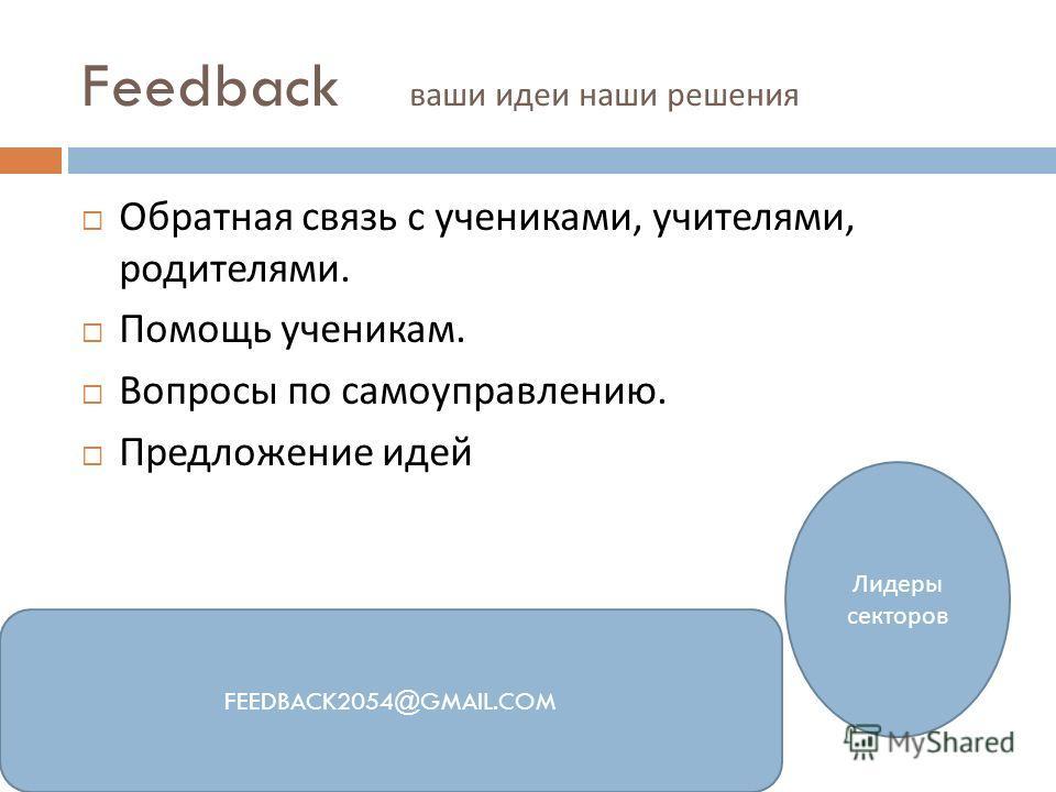 Feedback ваши идеи наши решения Обратная связь с учениками, учителями, родителями. Помощь ученикам. Вопросы по самоуправлению. Предложение идей FEEDBACK2054@GMAIL.COM Лидеры секторов