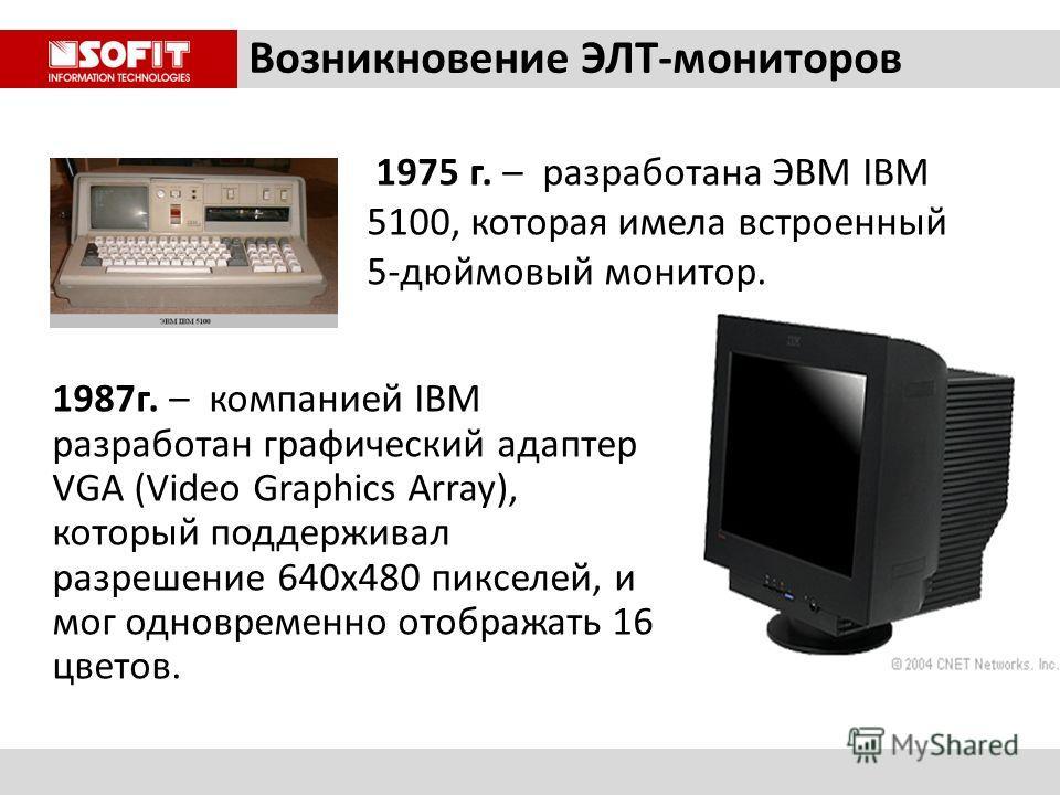 Возникновение ЭЛТ-мониторов 1975 г. – разработана ЭВМ IBM 5100, которая имела встроенный 5-дюймовый монитор. 1987г. – компанией IBM разработан графический адаптер VGA (Video Graphics Array), который поддерживал разрешение 640х480 пикселей, и мог одно
