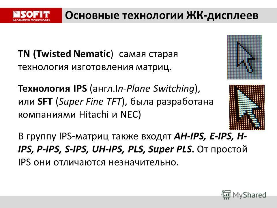 Основные технологии ЖК-дисплеев TN (Twisted Nematic) самая старая технология изготовления матриц. Технология IPS (англ.In-Plane Switching), или SFT (Super Fine TFT), была разработана компаниями Hitachi и NEC) В группу IPS-матриц также входят AH-IPS,