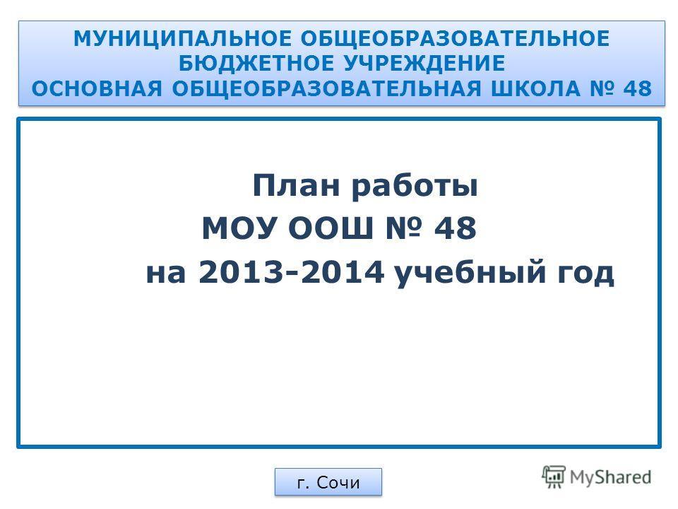 МУНИЦИПАЛЬНОЕ ОБЩЕОБРАЗОВАТЕЛЬНОЕ БЮДЖЕТНОЕ УЧРЕЖДЕНИЕ ОСНОВНАЯ ОБЩЕОБРАЗОВАТЕЛЬНАЯ ШКОЛА 48 План работы МОУ ООШ 48 на 2013-2014 учебный год г. Сочи
