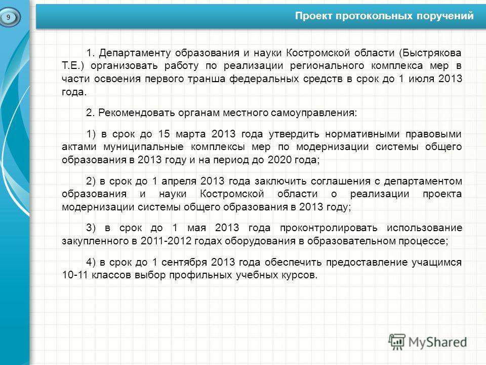 Проект протокольных поручений 9 1. Департаменту образования и науки Костромской области (Быстрякова Т.Е.) организовать работу по реализации регионального комплекса мер в части освоения первого транша федеральных средств в срок до 1 июля 2013 года. 2.
