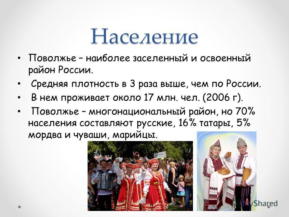 Население Поволжье – наиболее заселенный и освоенный район России. Средняя плотность в 3 раза выше, чем по России. В нем проживает около 17 млн. чел. (2006 г). Поволжье – многонациональный район, но 70% населения составляют русские, 16% татары, 5% мо