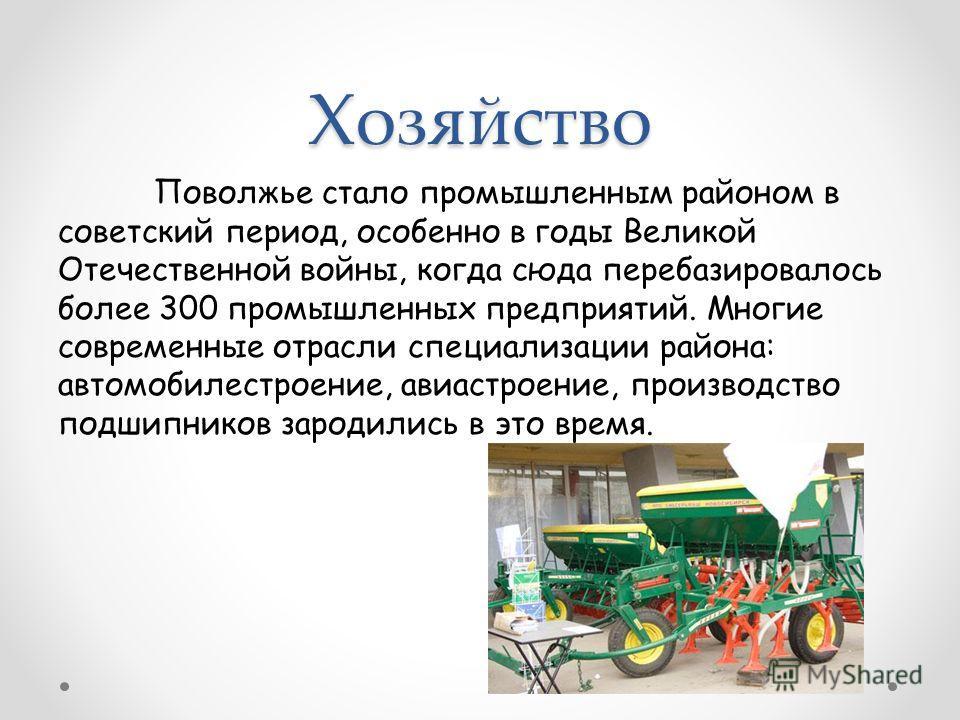 Хозяйство Поволжье стало промышленным районом в советский период, особенно в годы Великой Отечественной войны, когда сюда перебазировалось более 300 промышленных предприятий. Многие современные отрасли специализации района: автомобилестроение, авиаст
