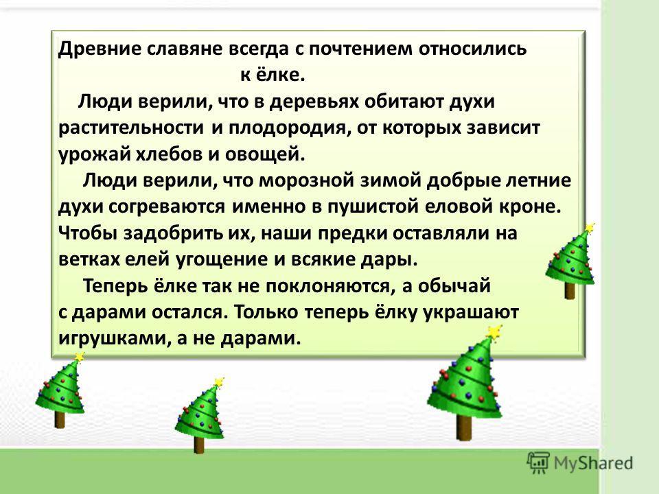 Древние славяне всегда с почтением относились к ёлке. Люди верили, что в деревьях обитают духи растительности и плодородия, от которых зависит урожай хлебов и овощей. Люди верили, что морозной зимой добрые летние духи согреваются именно в пушистой ел