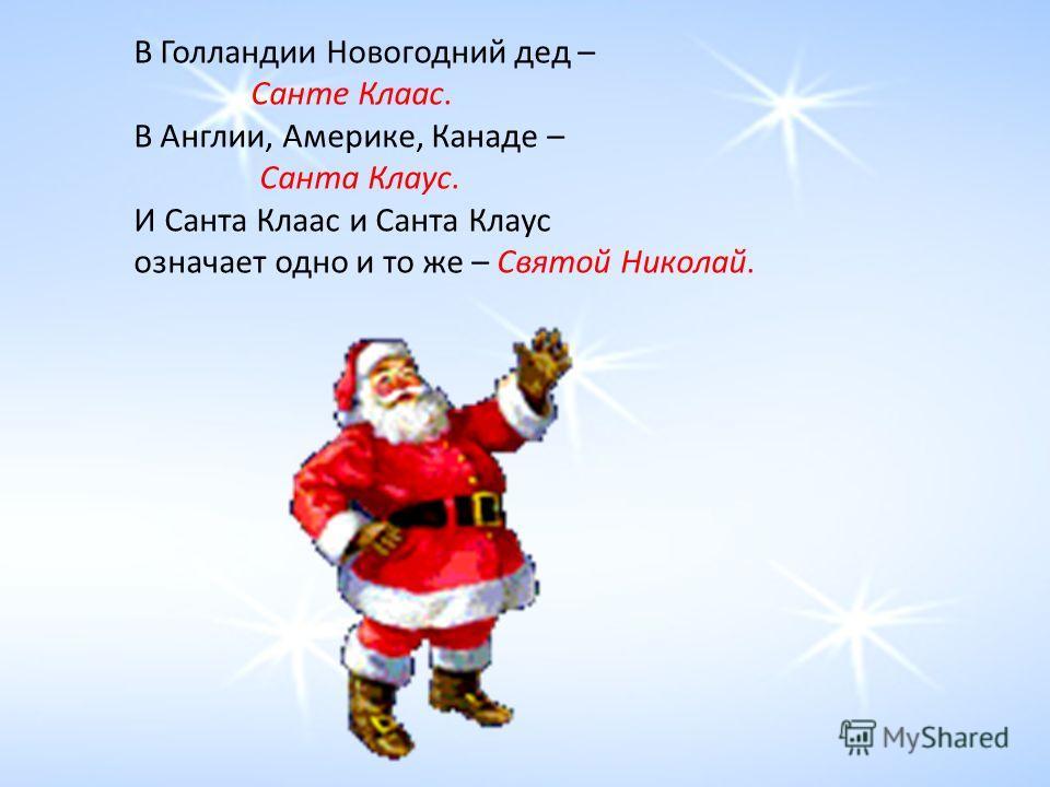 В Голландии Новогодний дед – Санте Клаас. В Англии, Америке, Канаде – Санта Клаус. И Санта Клаас и Санта Клаус означает одно и то же – Святой Николай.