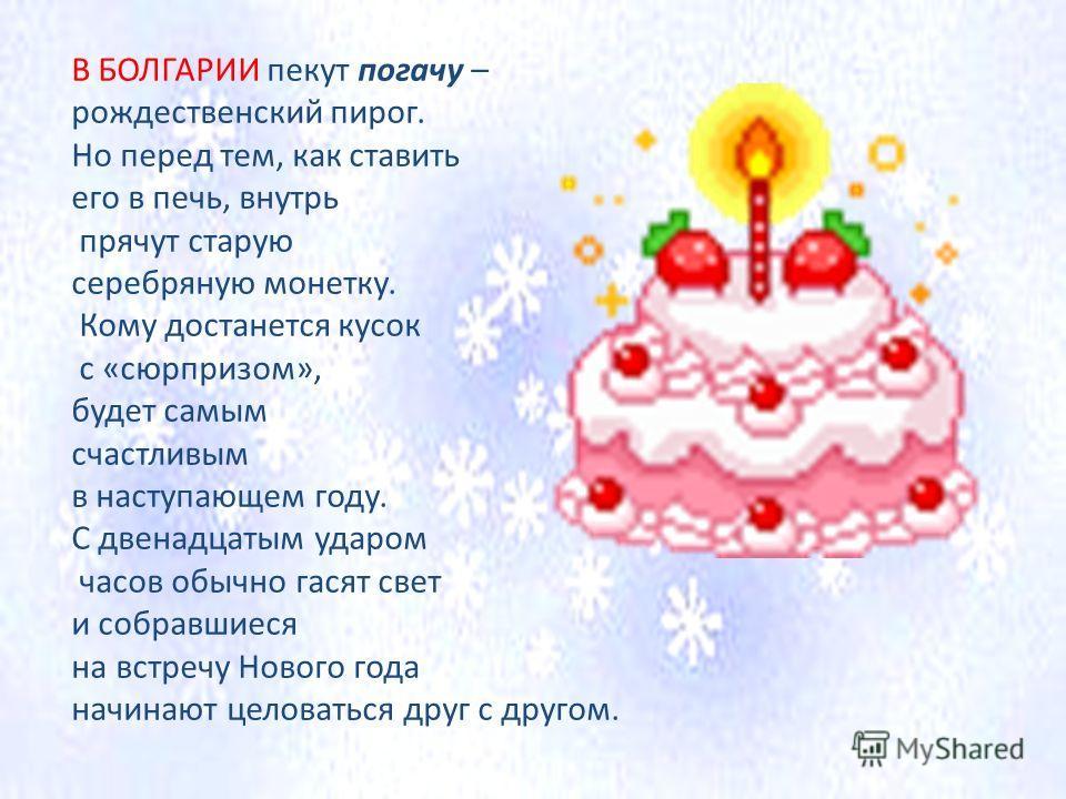 В БОЛГАРИИ пекут погачу – рождественский пирог. Но перед тем, как ставить его в печь, внутрь прячут старую серебряную монетку. Кому достанется кусок с «сюрпризом», будет самым счастливым в наступающем году. С двенадцатым ударом часов обычно гасят све