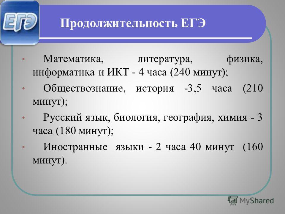 Продолжительность ЕГЭ Математика, литература, физика, информатика и ИКТ - 4 часа (240 минут); Обществознание, история -3,5 часа (210 минут); Русский язык, биология, география, химия - 3 часа (180 минут); Иностранные языки - 2 часа 40 минут (160 минут