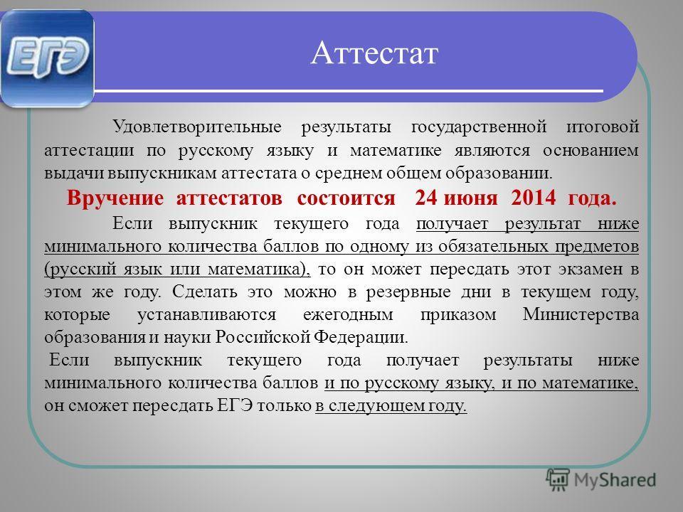 Удовлетворительные результаты государственной итоговой аттестации по русскому языку и математике являются основанием выдачи выпускникам аттестата о среднем общем образовании. Вручение аттестатов состоится 24 июня 2014 года. Если выпускник текущего го
