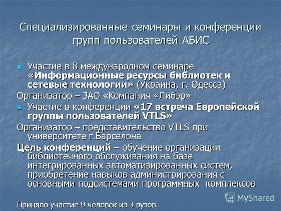 Специализированные семинары и конференции групп пользователей АБИС Участие в 8 международном семинаре «Информационные ресурсы библиотек и сетевые технологии» (Украина, г. Одесса) Участие в 8 международном семинаре «Информационные ресурсы библиотек и