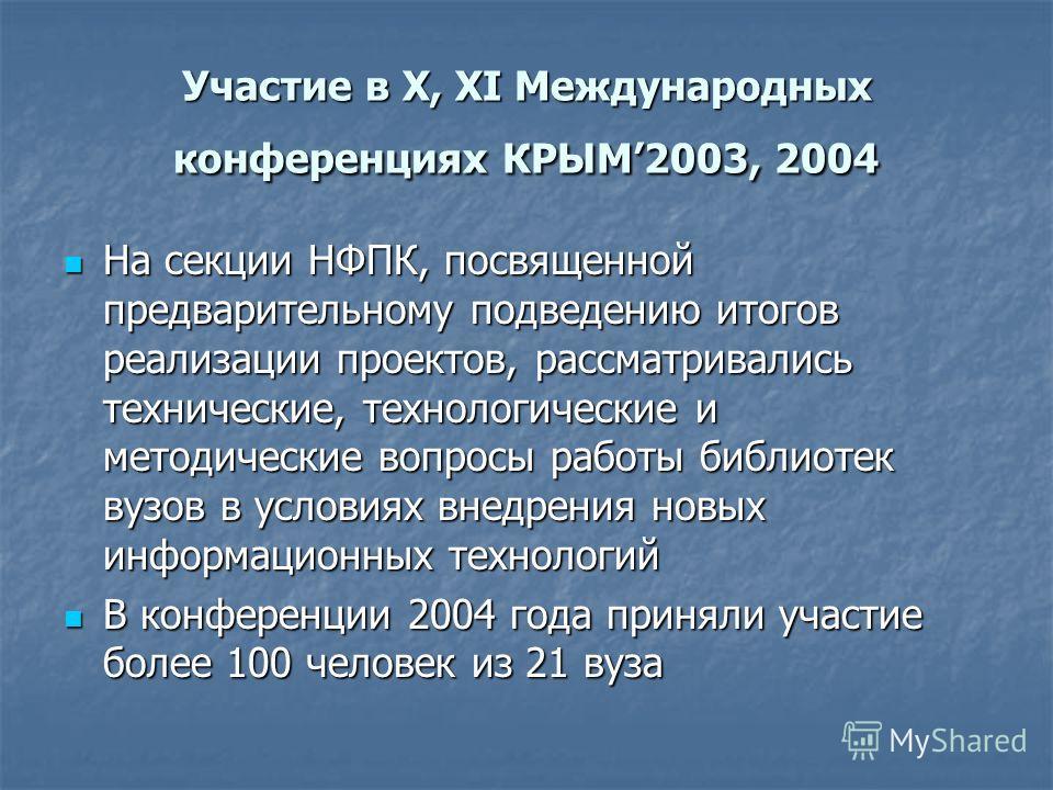 Участие в Х, ХI Международных конференциях КРЫМ2003, 2004 На секции НФПК, посвященной предварительному подведению итогов реализации проектов, рассматривались технические, технологические и методические вопросы работы библиотек вузов в условиях внедре