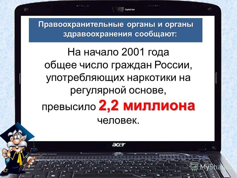 Правоохранительные органы и органы здравоохранения сообщают: На начало 2001 года общее число граждан России, употребляющих наркотики на регулярной основе, превысило 2 22 2,2 миллиона человек.