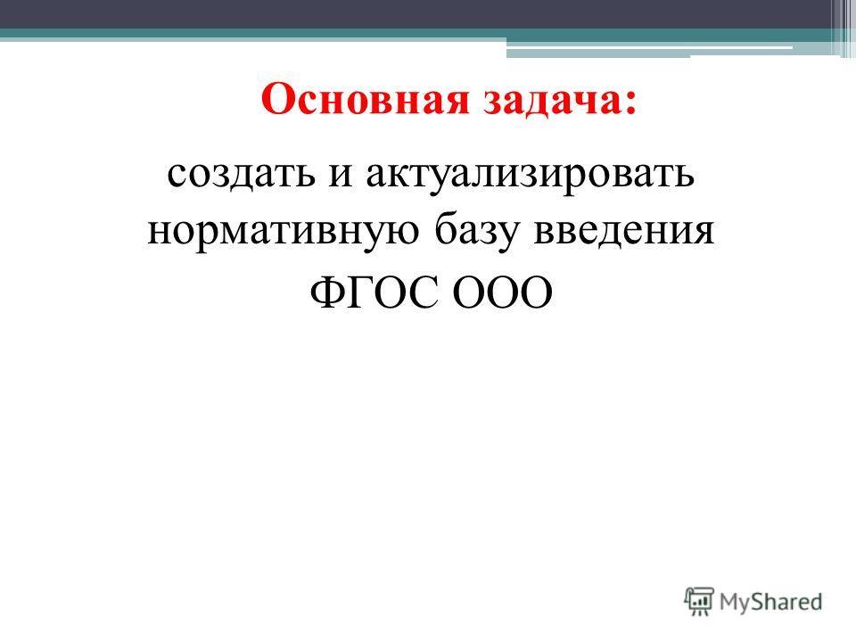 Основная задача: создать и актуализировать нормативную базу введения ФГОС ООО