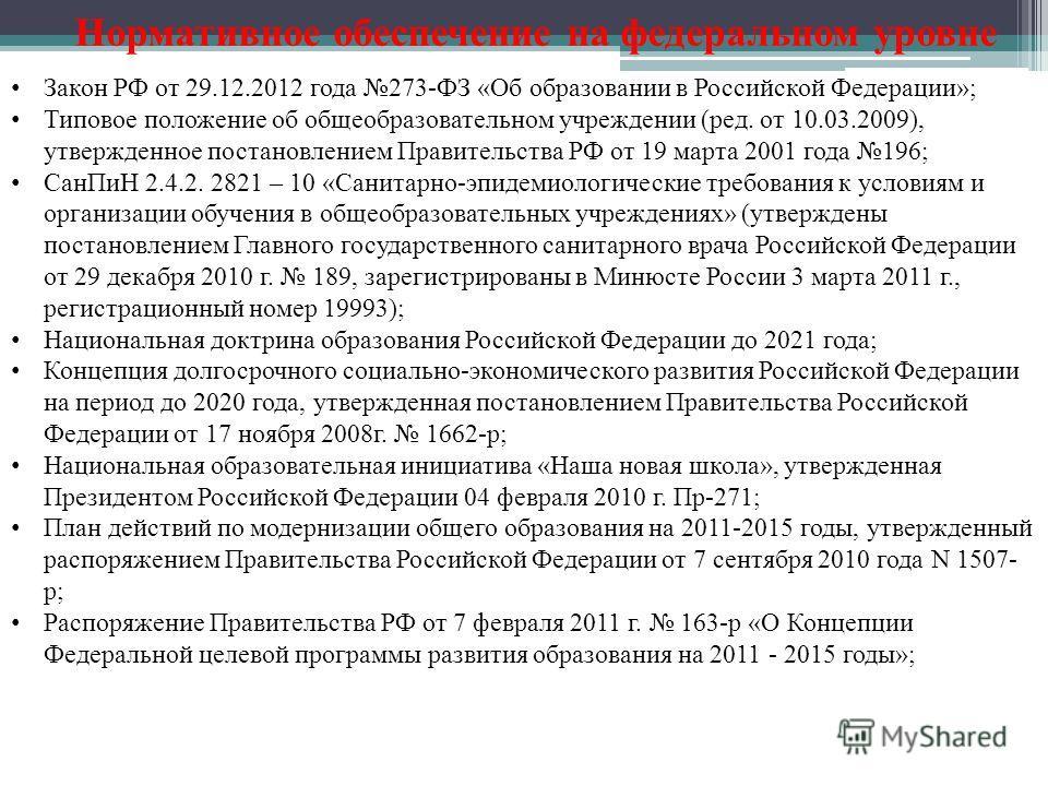Нормативное обеспечение на федеральном уровне Закон РФ от 29.12.2012 года 273-ФЗ «Об образовании в Российской Федерации»; Типовое положение об общеобразовательном учреждении (ред. от 10.03.2009), утвержденное постановлением Правительства РФ от 19 мар