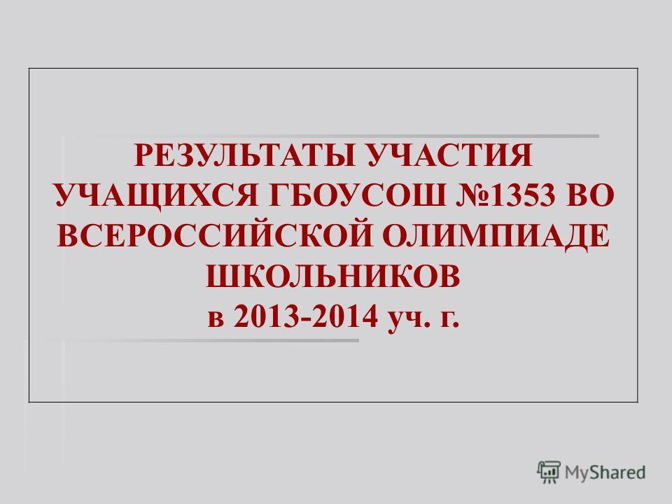 РЕЗУЛЬТАТЫ УЧАСТИЯ УЧАЩИХСЯ ГБОУСОШ 1353 ВО ВСЕРОССИЙСКОЙ ОЛИМПИАДЕ ШКОЛЬНИКОВ в 2013-2014 уч. г.