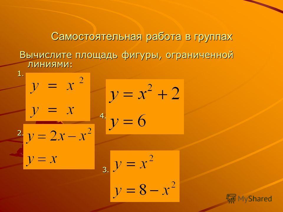 Самостоятельная работа в группах Вычислите площадь фигуры, ограниченной линиями : Вычислите площадь фигуры, ограниченной линиями :1. 4. 4.2. 3. 3.