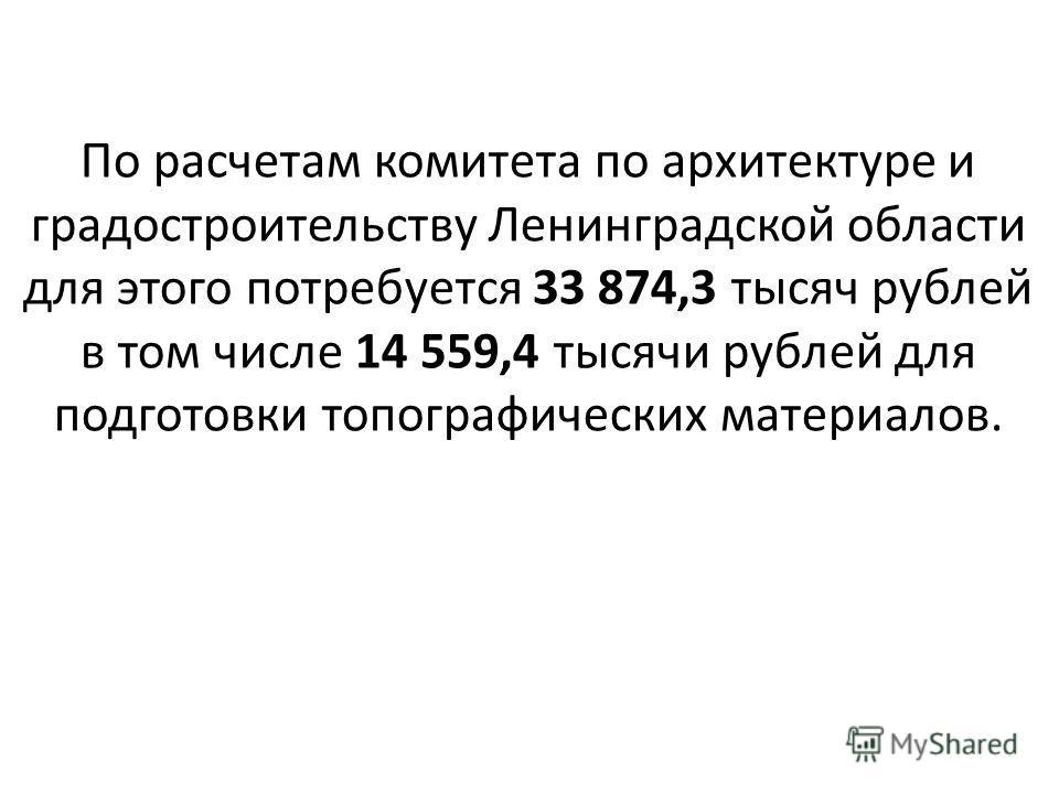 По расчетам комитета по архитектуре и градостроительству Ленинградской области для этого потребуется 33 874,3 тысяч рублей в том числе 14 559,4 тысячи рублей для подготовки топографических материалов.