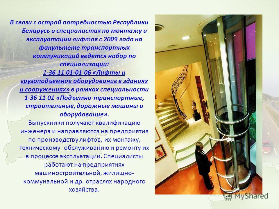 В связи с острой потребностью Республики Беларусь в специалистах по монтажу и эксплуатации лифтов с 2009 года на факультете транспортных коммуникаций ведется набор по специализации: 1-36 11 01-01 06 «Лифты и грузоподъемное оборудование в зданиях и со