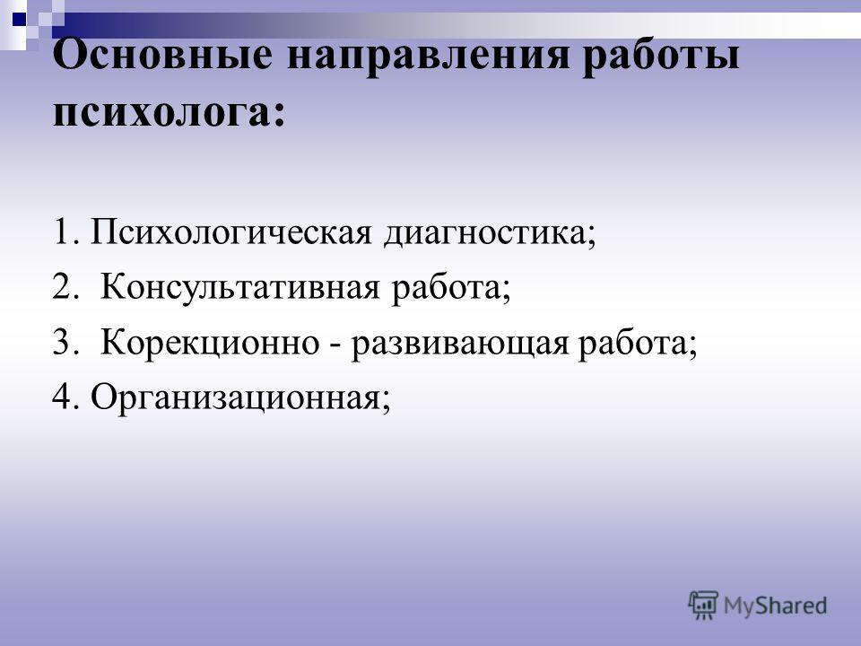 Основные направления работы психолога: 1. Психологическая диагностика; 2. Консультативная работа; 3. Корекционно - развивающая работа; 4. Организационная;