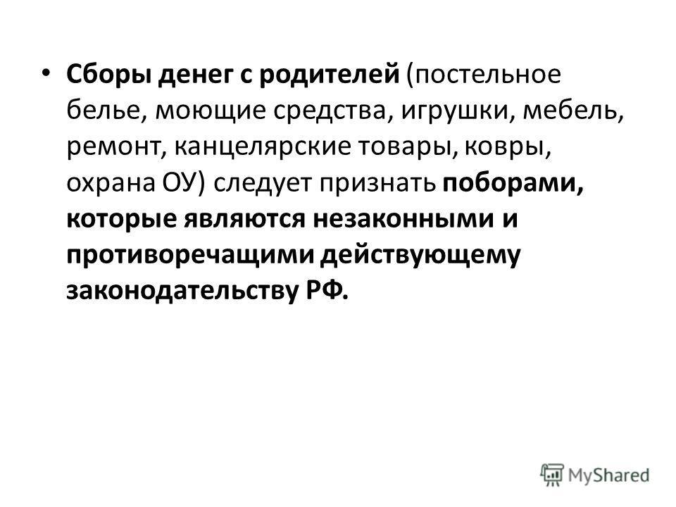 Сборы денег с родителей (постельное белье, моющие средства, игрушки, мебель, ремонт, канцелярские товары, ковры, охрана ОУ) следует признать поборами, которые являются незаконными и противоречащими действующему законодательству РФ.