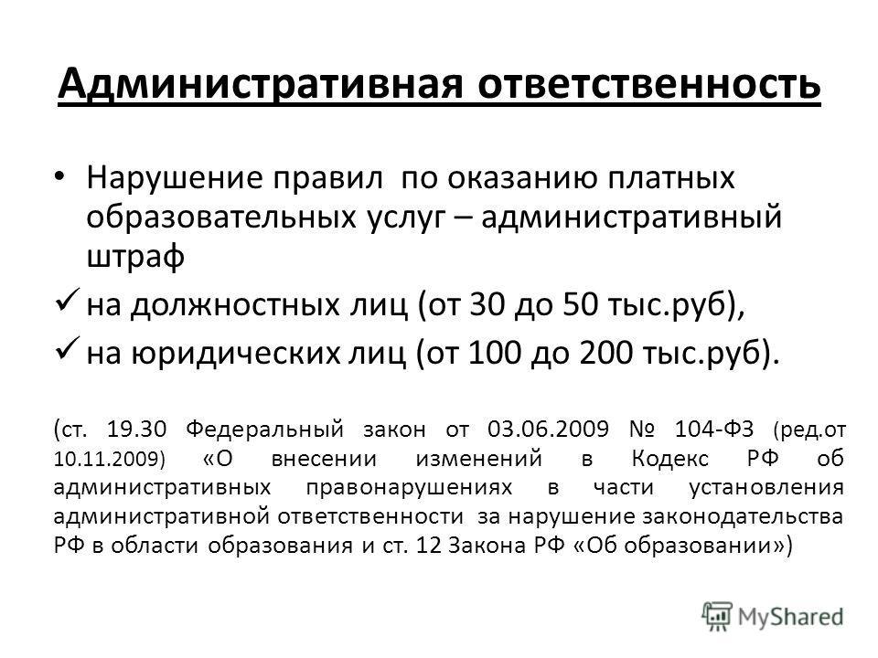 Административная ответственность Нарушение правил по оказанию платных образовательных услуг – административный штраф на должностных лиц (от 30 до 50 тыс.руб), на юридических лиц (от 100 до 200 тыс.руб). (ст. 19.30 Федеральный закон от 03.06.2009 104-