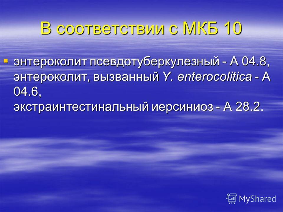 В соответствии с МКБ 10 энтероколит псевдотуберкулезный - А 04.8, энтероколит, вызванный Y. еnterocolitica - А 04.6, экстраинтестинальный иерсиниоз - А 28.2. энтероколит псевдотуберкулезный - А 04.8, энтероколит, вызванный Y. еnterocolitica - А 04.6,