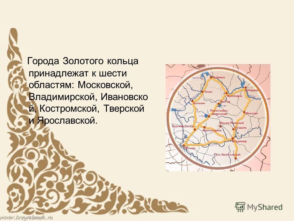 Города Золотого кольца принадлежат к шести областям: Московской, Владимирской, Ивановско й, Костромской, Тверской и Ярославской.