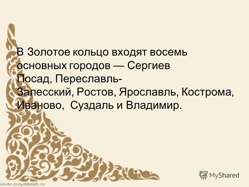 В Золотое кольцо входят восемь основных городов Сергиев Посад, Переславль- Залесский, Ростов, Ярославль, Кострома, Иваново, Суздаль и Владимир.