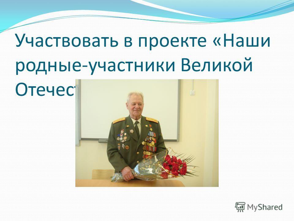 Участвовать в проекте «Наши родные-участники Великой Отечественной войны