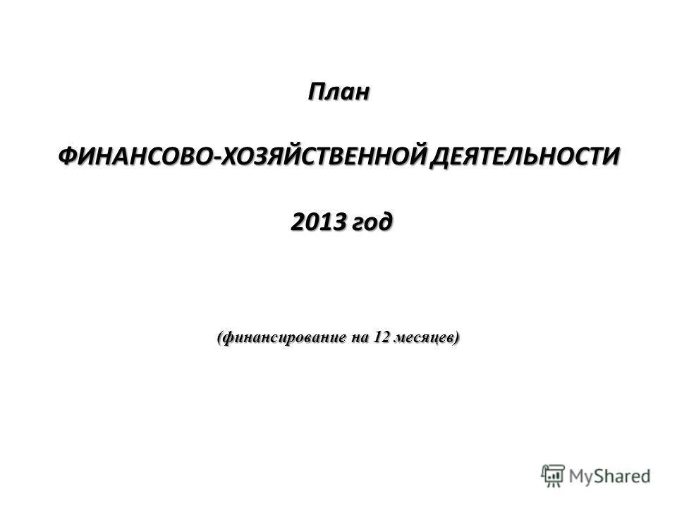 План ФИНАНСОВО-ХОЗЯЙСТВЕННОЙ ДЕЯТЕЛЬНОСТИ 2013 год (финансирование на 12 месяцев)