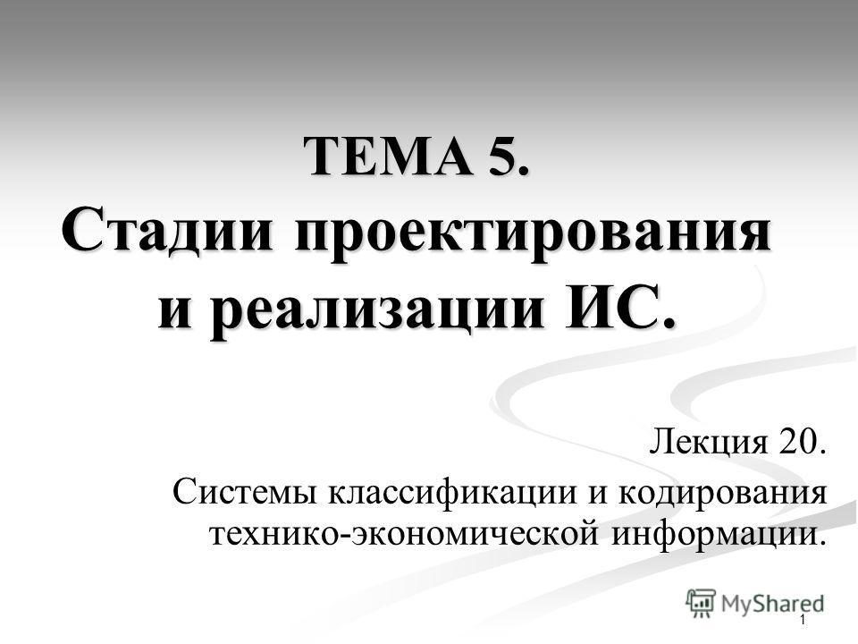 1 ТЕМА 5. Стадии проектирования и реализации ИС. Лекция 20. Системы классификации и кодирования технико-экономической информации.
