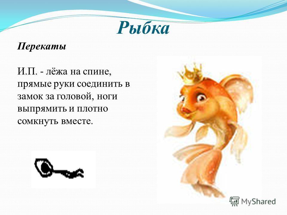 Рыбка Перекаты И.П. - лёжа на спине, прямые руки соединить в замок за головой, ноги выпрямить и плотно сомкнуть вместе.