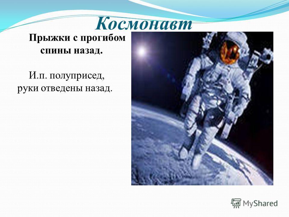 Космонавт Прыжки с прогибом спины назад. И.п. полуприсед, руки отведены назад.