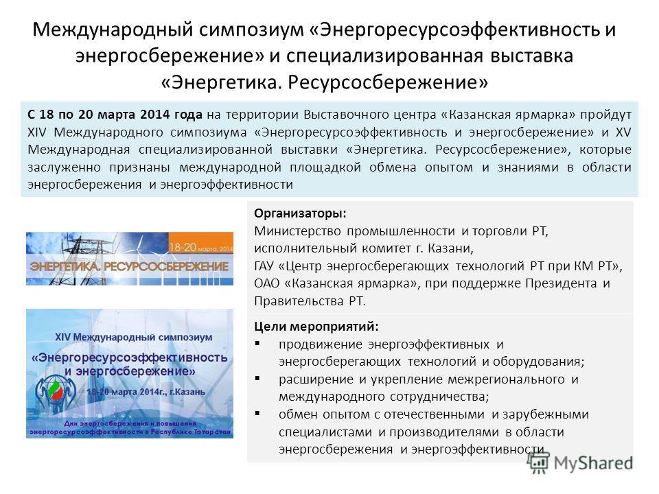 Международный симпозиум «Энергоресурсоэффективность и энергосбережение» и специализированная выставка «Энергетика. Ресурсосбережение» С 18 по 20 марта 2014 года на территории Выставочного центра «Казанская ярмарка» пройдут XIV Международного симпозиу