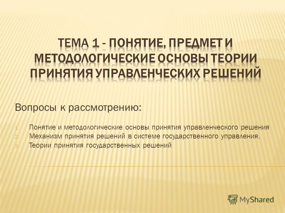 Вопросы к рассмотрению: 1. Понятие и методологические основы принятия управленческого решения 2. Механизм принятия решений в системе государственного управления. 3. Теории принятия государственных решений