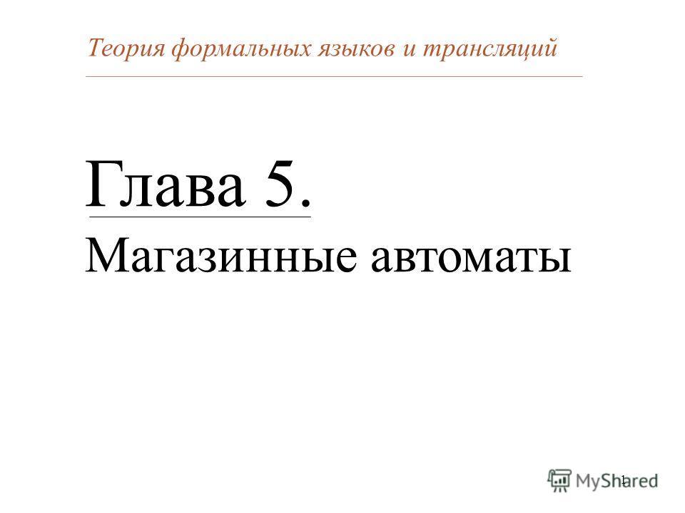 1 Глава 5. Магазинные автоматы Теория формальных языков и трансляций