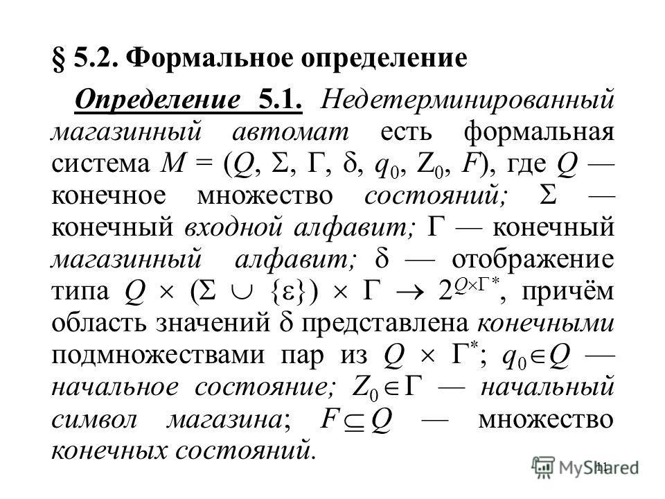 11 § 5.2. Формальное определение Определение 5.1. Недетерминированный магазинный автомат есть формальная система M = (Q,,,, q 0, Z 0, F), где Q конечное множество состояний; конечный входной алфавит; конечный магазинный алфавит; отображение типа Q (