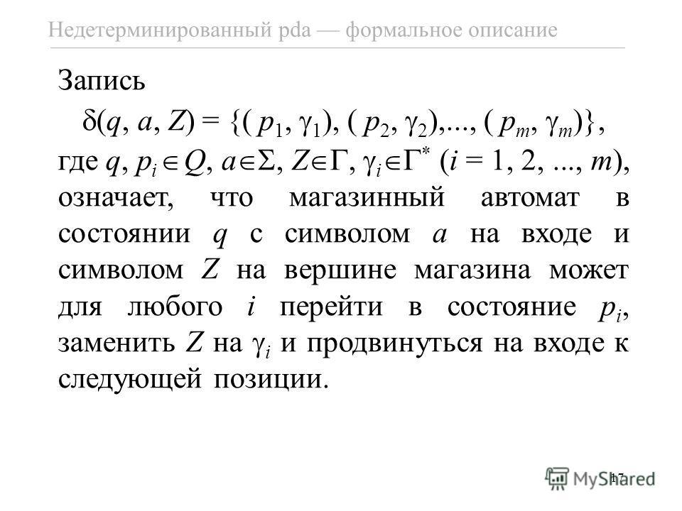 17 Недетерминированный pda формальное описание Запись (q, a, Z) = {( p 1, 1 ), ( p 2, 2 ),..., ( p m, m )}, где q, p i Q, a, Z, i * (i = 1, 2,..., m), означает, что магазинный автомат в состоянии q с символом a на входе и символом Z на вершине магази