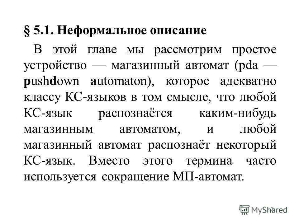 2 § 5.1. Неформальное описание В этой главе мы рассмотрим простое устройство магазинный автомат (pda pushdown automaton), которое адекватно классу КС-языков в том смысле, что любой КС-язык распознаётся каким-нибудь магазинным автоматом, и любой магаз