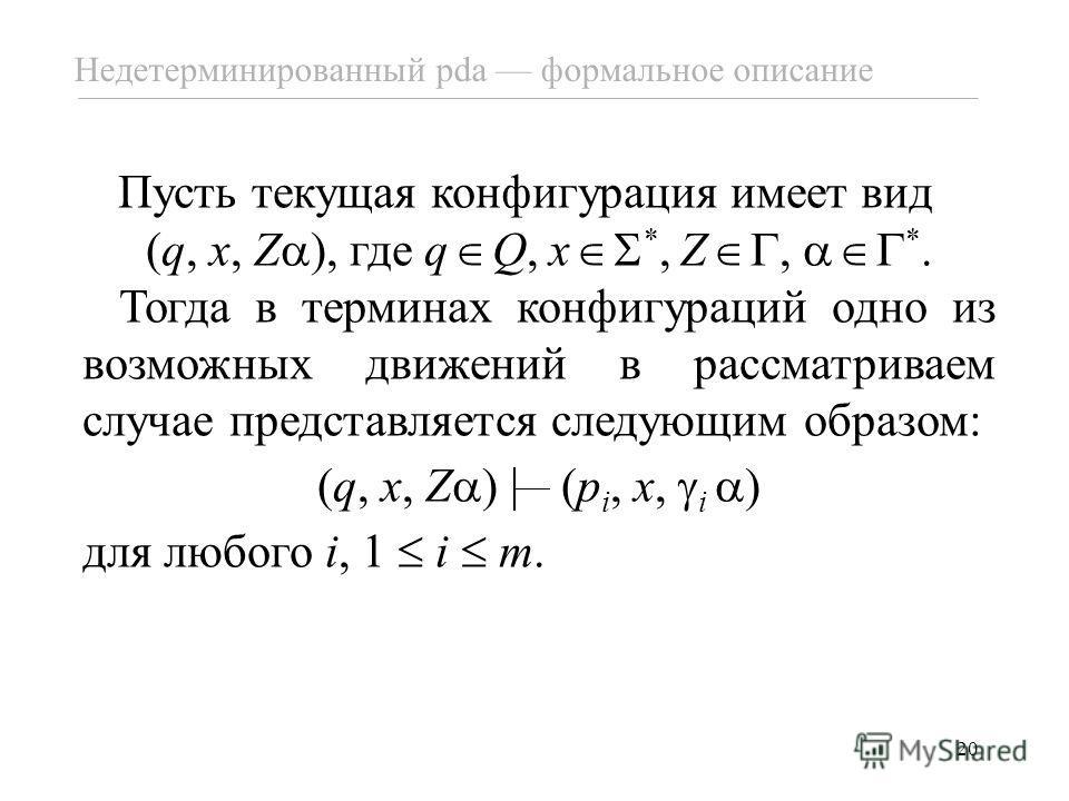 20 Недетерминированный pda формальное описание Пусть текущая конфигурация имеет вид (q, x, Z ), где q Q, x *, Z, *. Тогда в терминах конфигураций одно из возможных движений в рассматриваем случае представляется следующим образом: (q, x, Z ) (p i, x,
