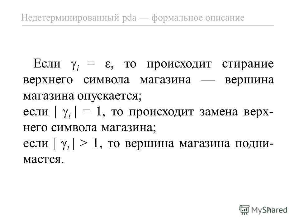 21 Если i =, то происходит стирание верхнего символа магазина вершина магазина опускается; если i = 1, то происходит замена верх- него символа магазина; если i > 1, то вершина магазина подни- мается. Недетерминированный pda формальное описание