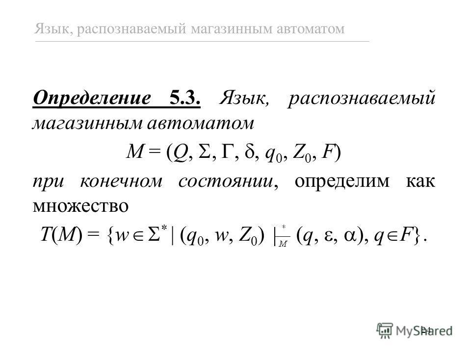 24 Язык, распознаваемый магазинным автоматом Определение 5.3. Язык, распознаваемый магазинным автоматом M = (Q,,,, q 0, Z 0, F) при конечном состоянии, определим как множество T(M) = {w * (q 0, w, Z 0 ) (q,, ), q F}.