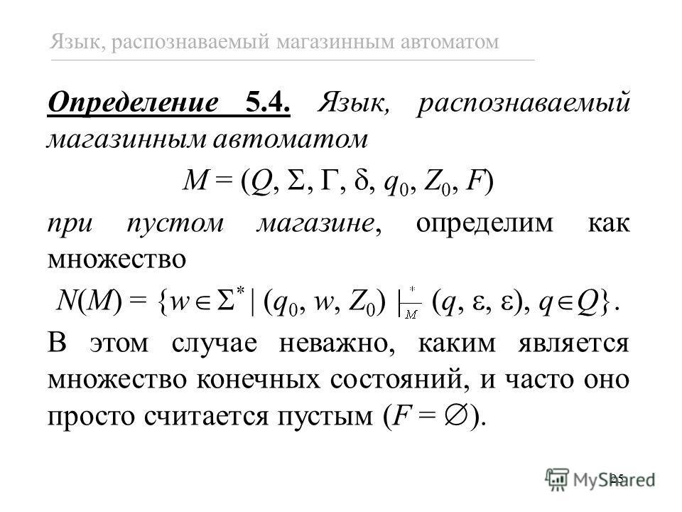 25 Язык, распознаваемый магазинным автоматом Определение 5.4. Язык, распознаваемый магазинным автоматом M = (Q,,,, q 0, Z 0, F) при пустом магазине, определим как множество N(M) = {w * (q 0, w, Z 0 ) (q,, ), q Q}. В этом случае неважно, каким являетс