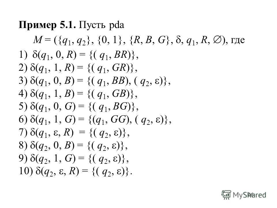 26 Пример 5.1. Пусть pda M = ({q 1, q 2 }, {0, 1}, {R, B, G},, q 1, R, ), где 1) (q 1, 0, R) = {( q 1, BR)}, 2) (q 1, 1, R) = {( q 1, GR)}, 3) (q 1, 0, B) = {( q 1, BB), ( q 2, )}, 4) (q 1, 1, B) = {( q 1, GB)}, 5) (q 1, 0, G) = {( q 1, BG)}, 6) (q 1
